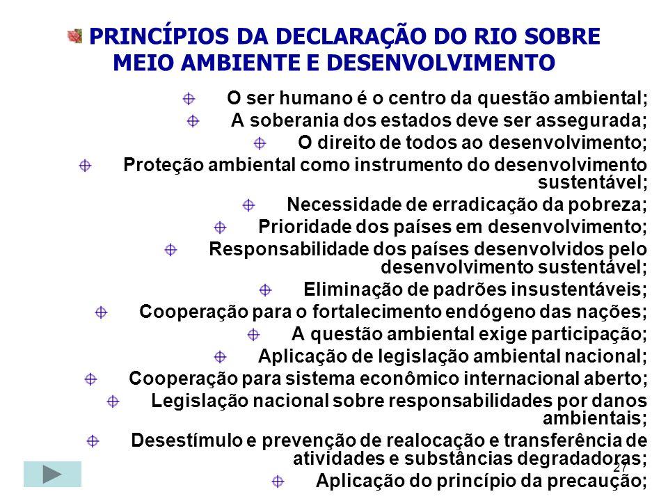 27 PRINCÍPIOS DA DECLARAÇÃO DO RIO SOBRE MEIO AMBIENTE E DESENVOLVIMENTO O ser humano é o centro da questão ambiental; A soberania dos estados deve se