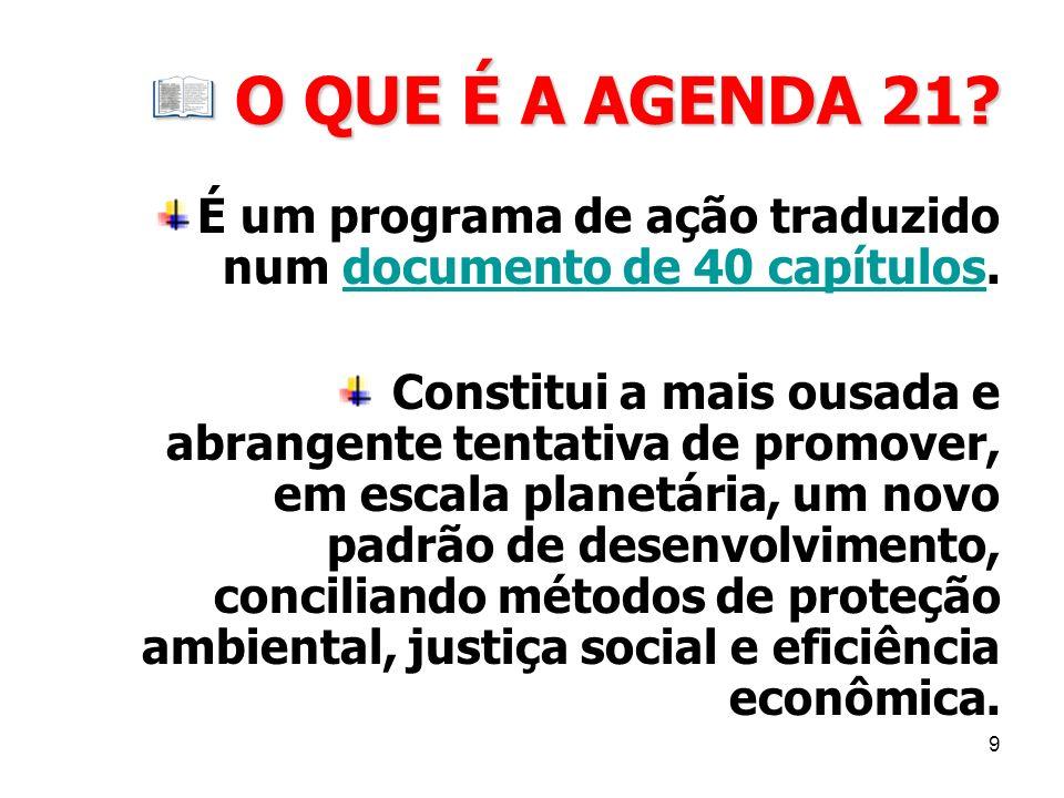 9 O QUE É A AGENDA 21? O QUE É A AGENDA 21? É um programa de ação traduzido num documento de 40 capítulos.documento de 40 capítulos Constitui a mais o