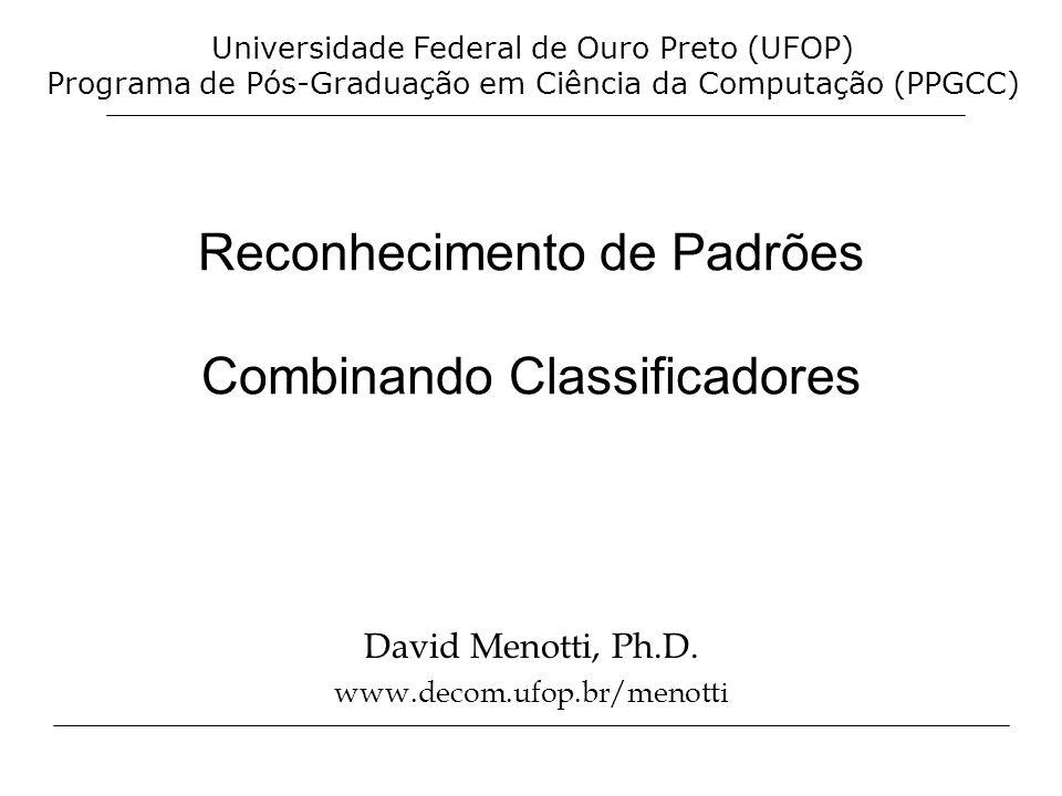 Reconhecimento de Padrões Combinando Classificadores David Menotti, Ph.D. www.decom.ufop.br/menotti Universidade Federal de Ouro Preto (UFOP) Programa