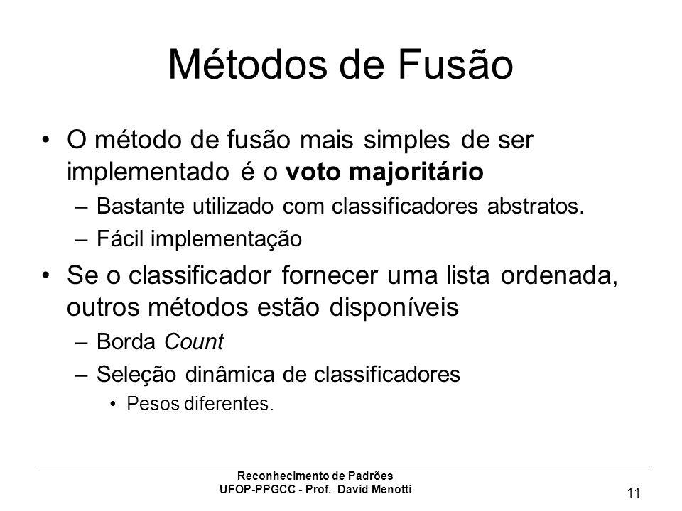 Reconhecimento de Padrões UFOP-PPGCC - Prof. David Menotti 11 Métodos de Fusão O método de fusão mais simples de ser implementado é o voto majoritário