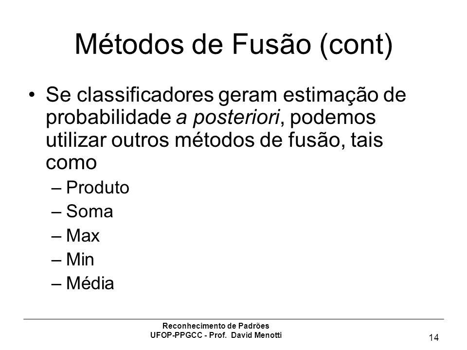 Reconhecimento de Padrões UFOP-PPGCC - Prof. David Menotti 14 Métodos de Fusão (cont) Se classificadores geram estimação de probabilidade a posteriori