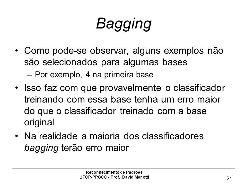 Reconhecimento de Padrões UFOP-PPGCC - Prof. David Menotti 21 Bagging Como pode-se observar, alguns exemplos não são selecionados para algumas bases –