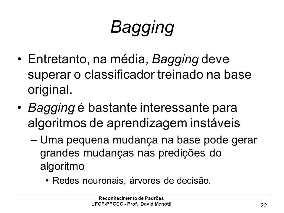 Reconhecimento de Padrões UFOP-PPGCC - Prof. David Menotti 22 Bagging Entretanto, na média, Bagging deve superar o classificador treinado na base orig