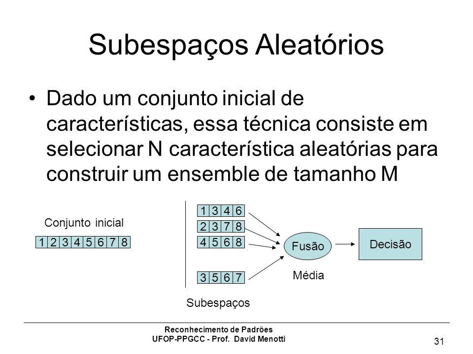 Reconhecimento de Padrões UFOP-PPGCC - Prof. David Menotti 31 Subespaços Aleatórios Dado um conjunto inicial de características, essa técnica consiste