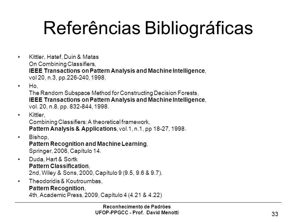 Reconhecimento de Padrões UFOP-PPGCC - Prof. David Menotti 33 Referências Bibliográficas Kittler, Hatef, Duin & Matas On Combining Classifiers, IEEE T