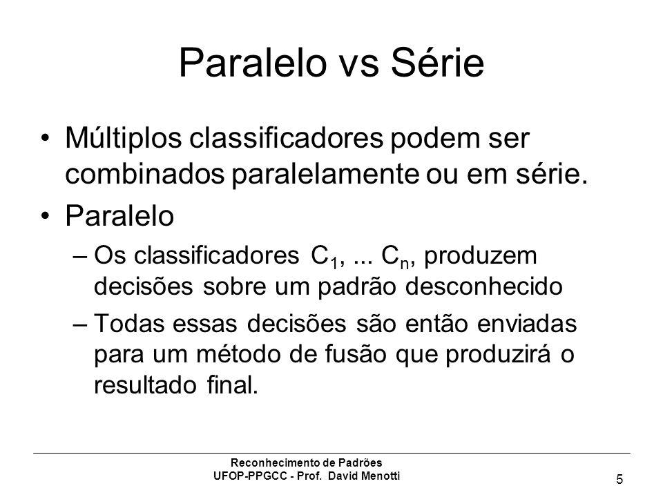 Reconhecimento de Padrões UFOP-PPGCC - Prof. David Menotti 5 Paralelo vs Série Múltiplos classificadores podem ser combinados paralelamente ou em séri