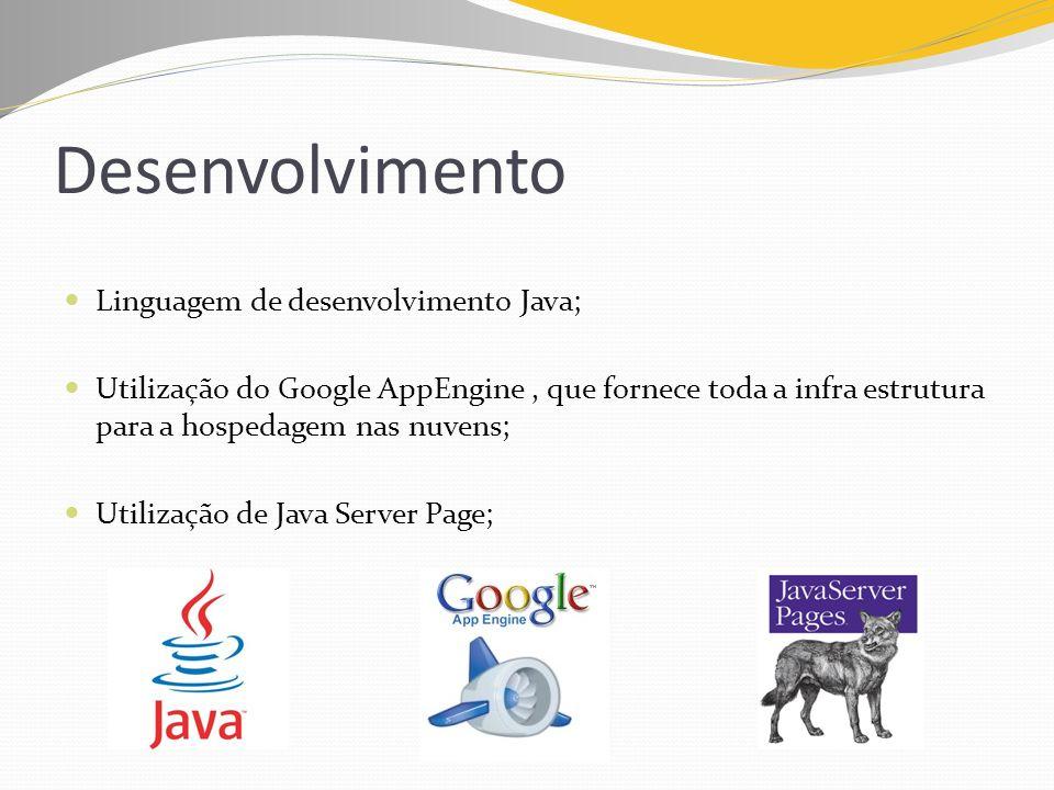 Desenvolvimento Linguagem de desenvolvimento Java; Utilização do Google AppEngine, que fornece toda a infra estrutura para a hospedagem nas nuvens; Ut