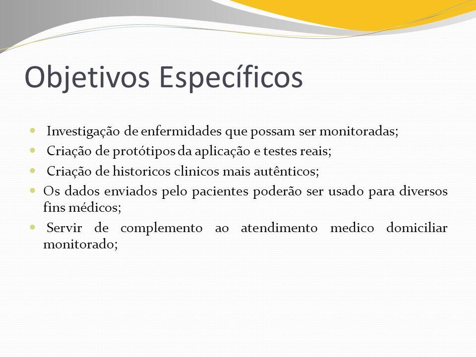 Objetivos Específicos Investigação de enfermidades que possam ser monitoradas; Criação de protótipos da aplicação e testes reais; Criação de historico
