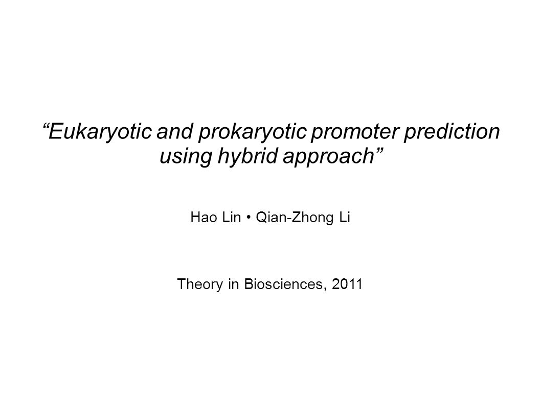 Eukaryotic and prokaryotic promoter prediction using hybrid approach Hao Lin Qian-Zhong Li Theory in Biosciences, 2011