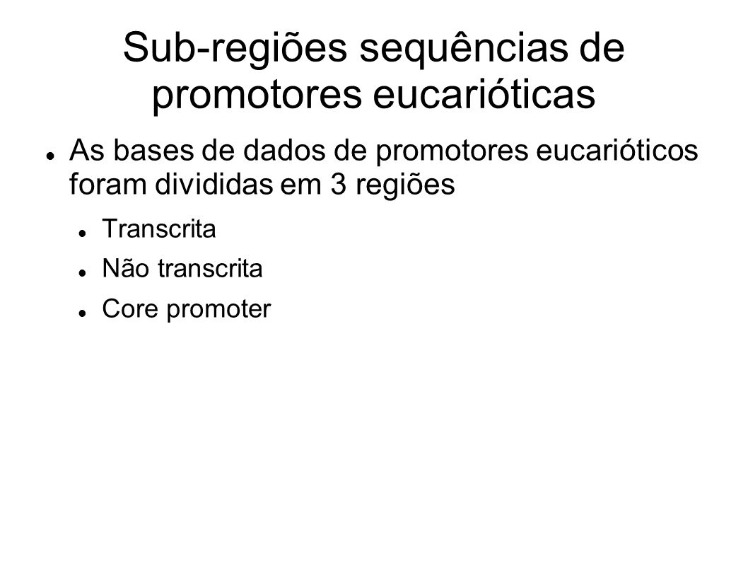 Sub-regiões sequências de promotores eucarióticas As bases de dados de promotores eucarióticos foram divididas em 3 regiões Transcrita Não transcrita Core promoter