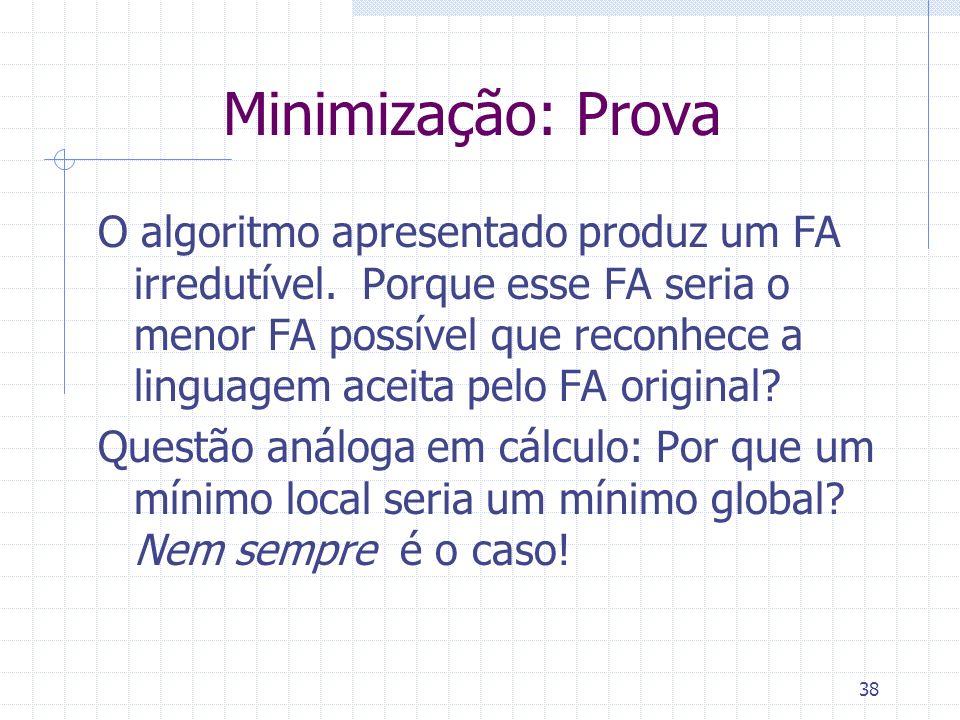 38 Minimização: Prova O algoritmo apresentado produz um FA irredutível. Porque esse FA seria o menor FA possível que reconhece a linguagem aceita pelo