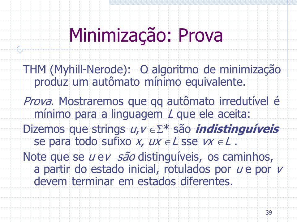 39 Minimização: Prova THM (Myhill-Nerode): O algoritmo de minimização produz um autômato mínimo equivalente. Prova. Mostraremos que qq autômato irredu