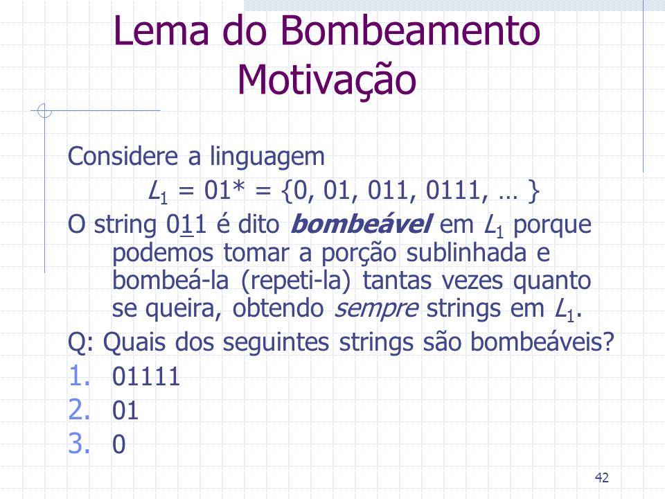 42 Lema do Bombeamento Motivação Considere a linguagem L 1 = 01* = {0, 01, 011, 0111, … } O string 011 é dito bombeável em L 1 porque podemos tomar a