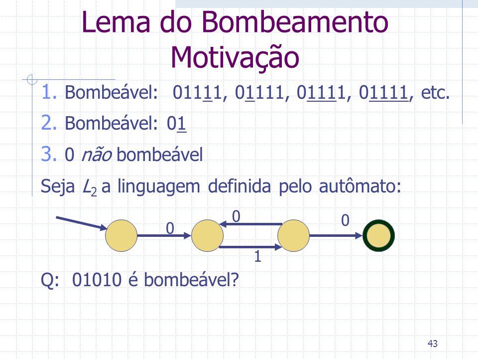 43 Lema do Bombeamento Motivação 0 0 1 0 1. Bombeável: 01111, 01111, 01111, 01111, etc. 2. Bombeável: 01 3. 0 não bombeável Seja L 2 a linguagem defin