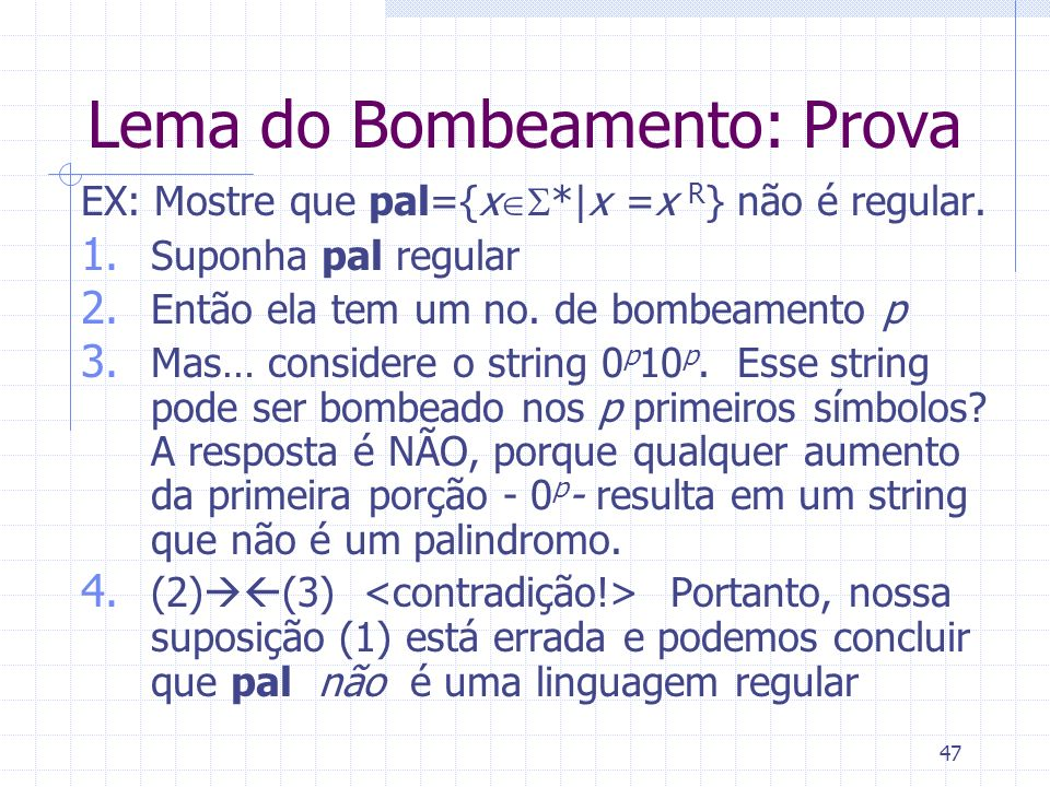 47 Lema do Bombeamento: Prova EX: Mostre que pal={x *|x =x R } não é regular. 1. Suponha pal regular 2. Então ela tem um no. de bombeamento p 3. Mas…
