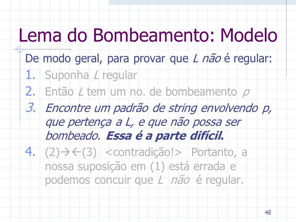 48 Lema do Bombeamento: Modelo De modo geral, para provar que L não é regular: 1. Suponha L regular 2. Então L tem um no. de bombeamento p 3. Encontre