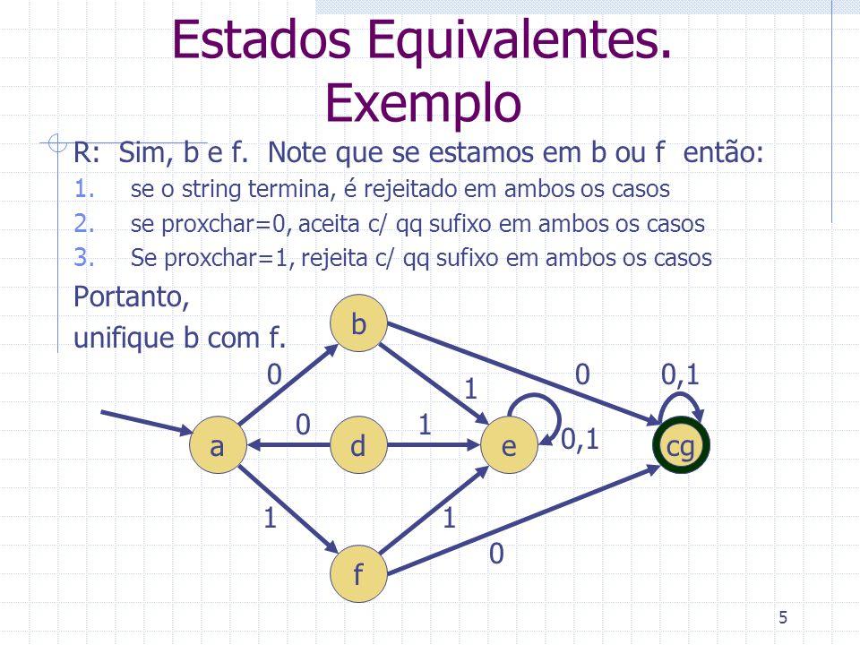 5 Estados Equivalentes. Exemplo R: Sim, b e f. Note que se estamos em b ou f então: 1. se o string termina, é rejeitado em ambos os casos 2. se proxch