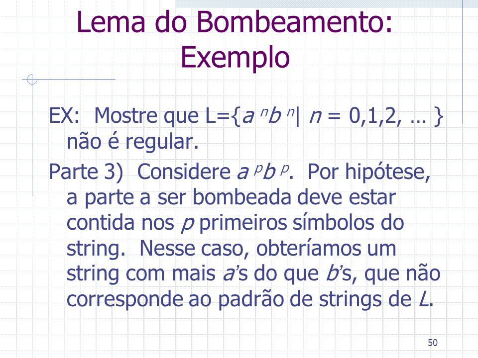 50 Lema do Bombeamento: Exemplo EX: Mostre que L={a n b n | n = 0,1,2, … } não é regular. Parte 3) Considere a p b p. Por hipótese, a parte a ser bomb