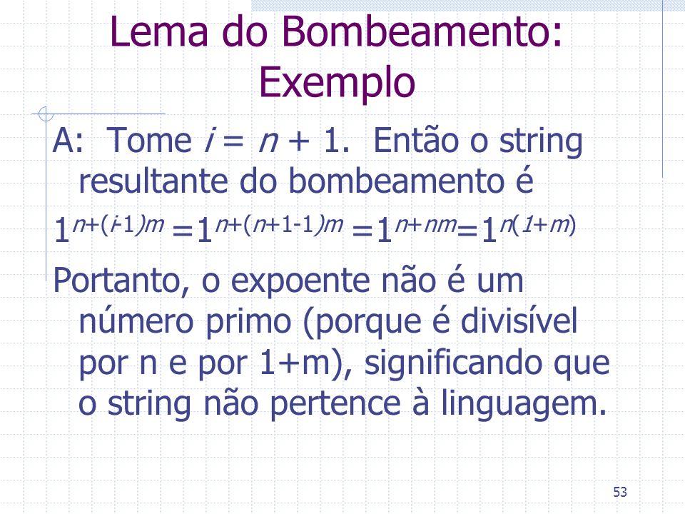 53 Lema do Bombeamento: Exemplo A: Tome i = n + 1. Então o string resultante do bombeamento é 1 n+(i-1)m =1 n+(n+1-1)m =1 n+nm =1 n(1+m) Portanto, o e