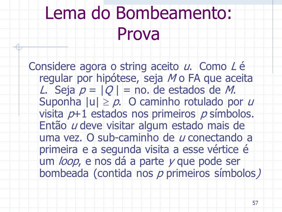 57 Lema do Bombeamento: Prova Considere agora o string aceito u. Como L é regular por hipótese, seja M o FA que aceita L. Seja p = |Q | = no. de estad