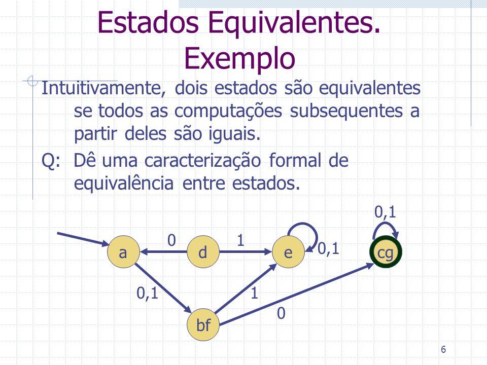 6 Estados Equivalentes. Exemplo Intuitivamente, dois estados são equivalentes se todos as computações subsequentes a partir deles são iguais. Q: Dê um