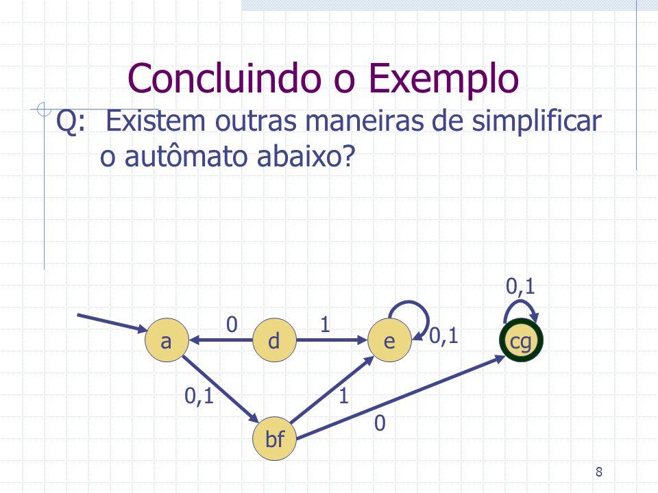 8 Concluindo o Exemplo Q: Existem outras maneiras de simplificar o autômato abaixo? a 0,1 d e 1 cg bf 0 0 1