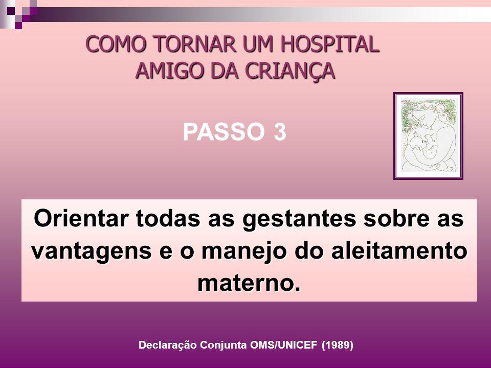 Orientar todas as gestantes sobre as vantagens e o manejo do aleitamento materno. COMO TORNAR UM HOSPITAL AMIGO DA CRIANÇA PASSO 3 Declaração Conjunta