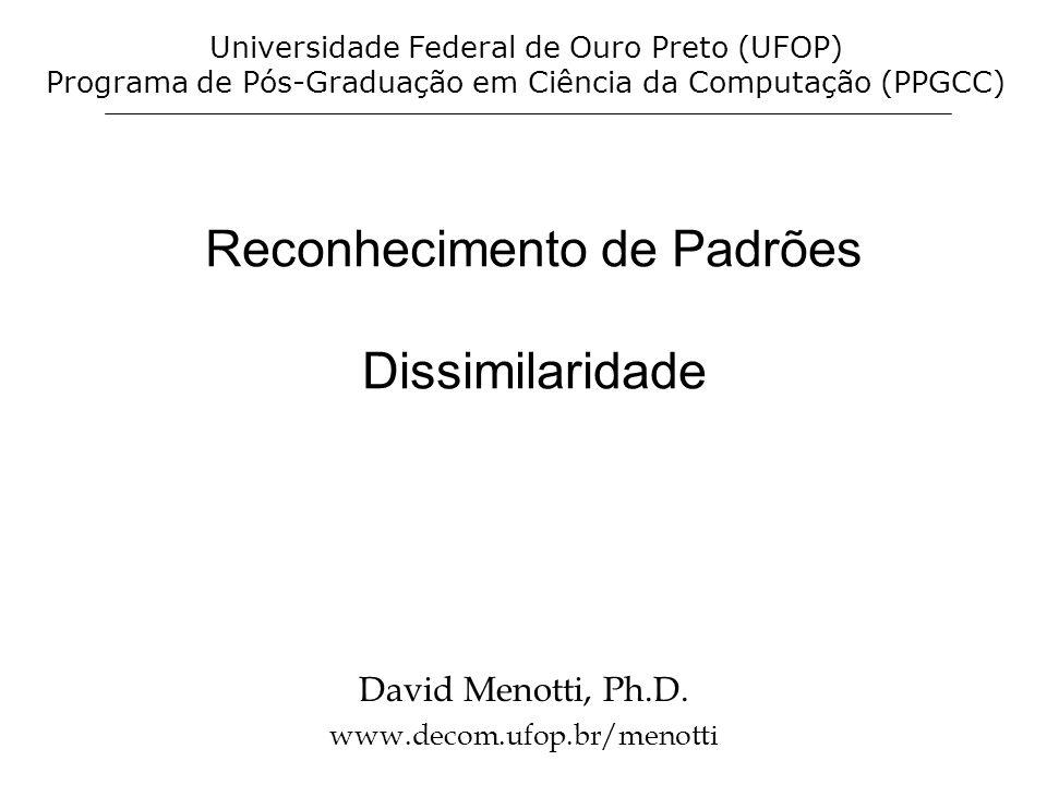 Reconhecimento de Padrões Dissimilaridade David Menotti, Ph.D. www.decom.ufop.br/menotti Universidade Federal de Ouro Preto (UFOP) Programa de Pós-Gra