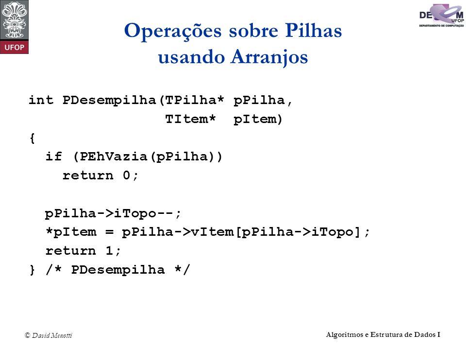 © David Menotti Algoritmos e Estrutura de Dados I Operações sobre Pilhas usando Arranjos int PDesempilha(TPilha* pPilha, TItem* pItem) { if (PEhVazia(