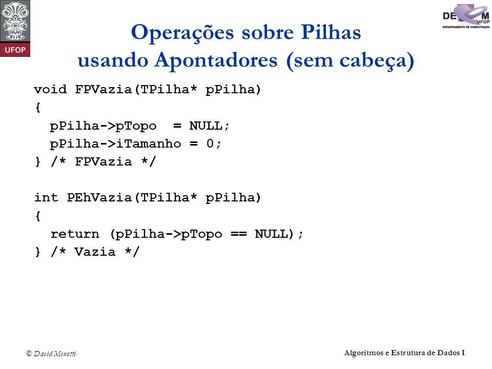 © David Menotti Algoritmos e Estrutura de Dados I Operações sobre Pilhas usando Apontadores (sem cabeça) void FPVazia(TPilha* pPilha) { pPilha->pTopo