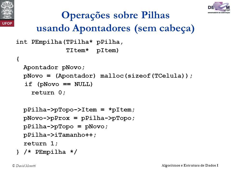© David Menotti Algoritmos e Estrutura de Dados I Operações sobre Pilhas usando Apontadores (sem cabeça) int PEmpilha(TPilha* pPilha, TItem* pItem) {