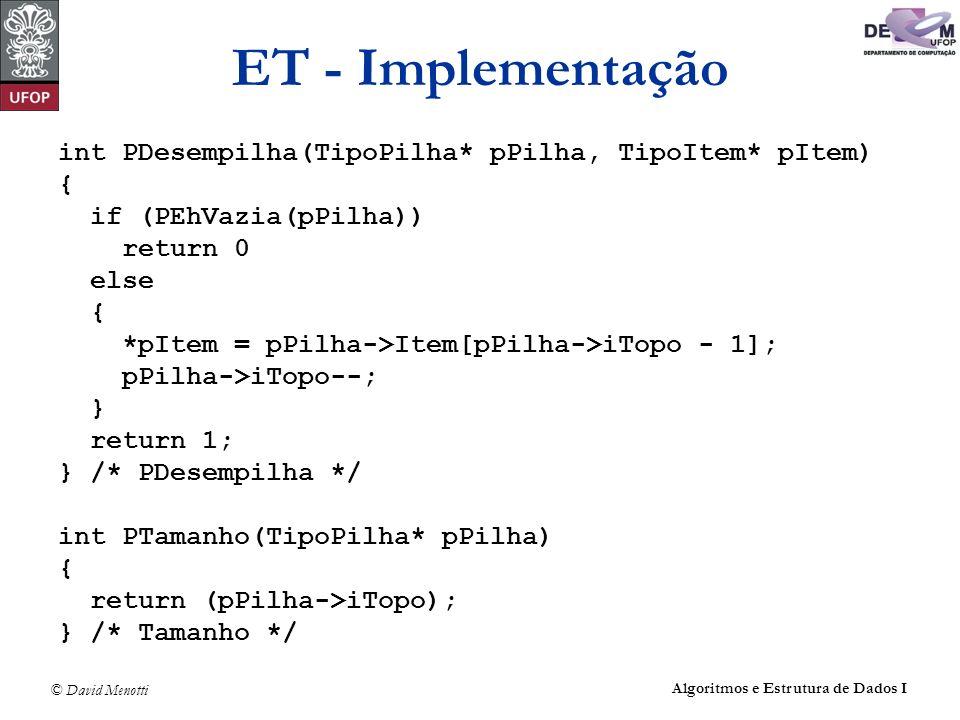 © David Menotti Algoritmos e Estrutura de Dados I ET - Implementação int PDesempilha(TipoPilha* pPilha, TipoItem* pItem) { if (PEhVazia(pPilha)) retur