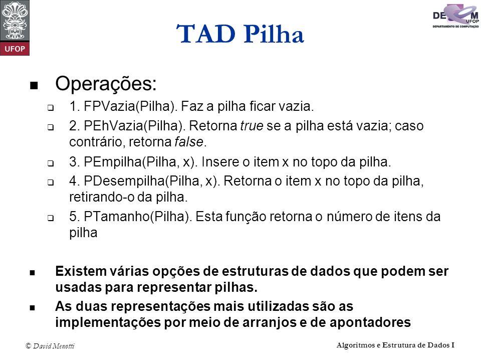 © David Menotti Algoritmos e Estrutura de Dados I Operações sobre Pilhas usando Apontadores (sem cabeça) void FPVazia(TPilha* pPilha) { pPilha->pTopo = NULL; pPilha->iTamanho = 0; } /* FPVazia */ int PEhVazia(TPilha* pPilha) { return (pPilha->pTopo == NULL); } /* Vazia */
