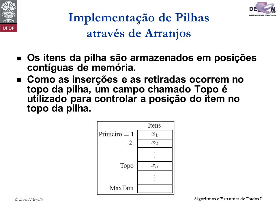 © David Menotti Algoritmos e Estrutura de Dados I Operações sobre Pilhas usando Apontadores (com cabeça) int PEmpilha(TPilha* pPilha, TItem* pItem) { Apontador pNovo; pNovo = (Apontador) malloc(sizeof(TCelula)); if (pNovo == NULL) return 0; pPilha->pTopo->Item = *pItem; pNovo->pProx = pPilha->pTopo; pPilha->pTopo = pNovo; pPilha->iTamanho++; return 1; } /* PEmpilha */