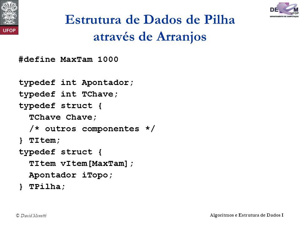 © David Menotti Algoritmos e Estrutura de Dados I ET - Implementação int main(int argc, char* argv[]) { TipoPilha Pilha; TipoItem x; FPVazia(&Pilha); x.Chave = getchar(); while (x.Chave != MarcaEof) { if (x.Chave == CancelaCarater) { if (!PEhVazia(&Pilha)) PDesempilha(&Pilha, &x);} else if (x.Chave == CancelaLinha) FPVazia(&Pilha); else if (x.Chave == SaltaLinha) PImprime(&Pilha); else { if (PTamanho(Pilha) == MaxTam) PImprime(&Pilha); PEmpilha(&Pilha, &x); } x.Chave = getchar(); } if (!PEhVazia(&Pilha)) PImprime(&Pilha); return 0; } /* ET */