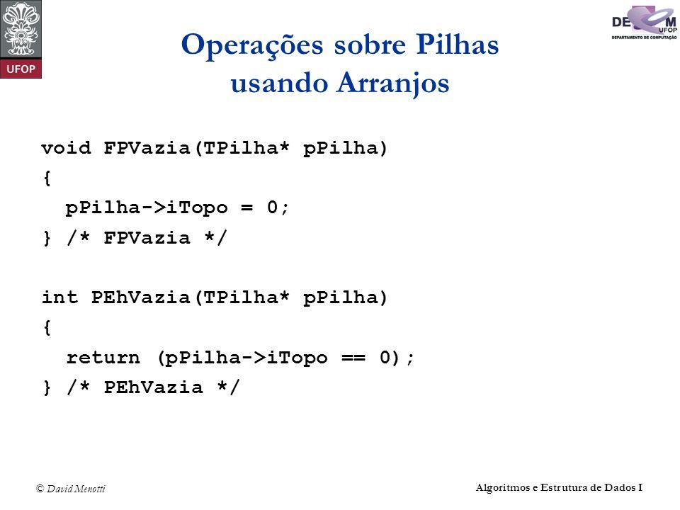 © David Menotti Algoritmos e Estrutura de Dados I Operações sobre Pilhas usando Apontadores (com cabeça) int PDesempilha(TPilha* pPilha, TItem* pItem) { Apontador pAux; /* celula a ser removida */ if (PEhVazia(pPilha)) return 0; pAux = pPilha->pTopo; pPilha->pTopo = pAux->pProx; *pItem = pAux->pProx->Item; free(pAux); pPilha->iTamanho--; return 1; } /* PDesempilha */