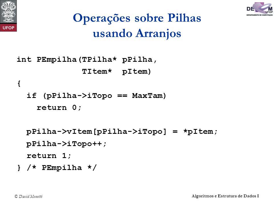© David Menotti Algoritmos e Estrutura de Dados I Operações sobre Pilhas usando Apontadores (sem cabeça) int PDesempilha(TPilha* pPilha, TItem* pItem) { Apontador pAux; /* celula a ser removida */ if (PEhVazia(pPilha)) return 0; pAux = pPilha->pTopo; pPilha->pTopo = pAux->pProx; *pItem = pAux->pProx->Item; free(pAux); pPilha->iTamanho--; return 1; } /* PDesempilha */