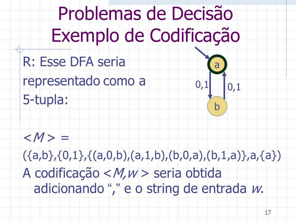 17 Problemas de Decisão Exemplo de Codificação R: Esse DFA seria representado como a 5-tupla: = ({a,b},{0,1},{(a,0,b),(a,1,b),(b,0,a),(b,1,a)},a,{a})