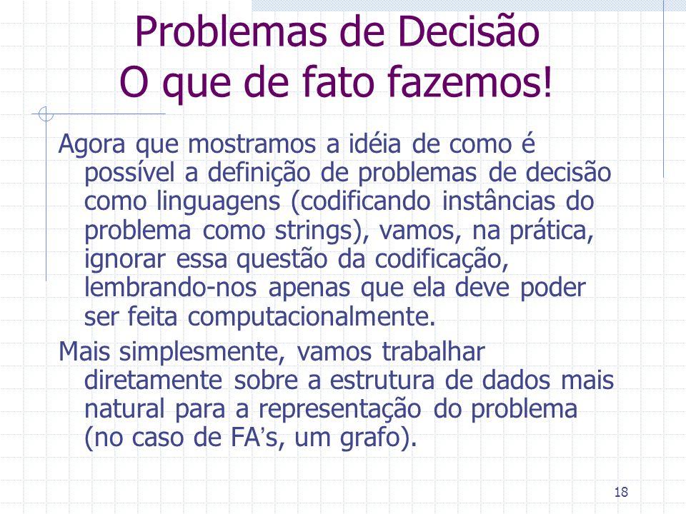 18 Problemas de Decisão O que de fato fazemos! Agora que mostramos a idéia de como é possível a definição de problemas de decisão como linguagens (cod