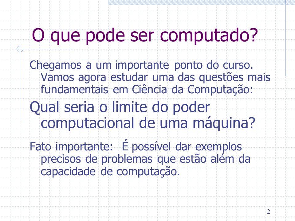 2 O que pode ser computado? Chegamos a um importante ponto do curso. Vamos agora estudar uma das questões mais fundamentais em Ciência da Computação: