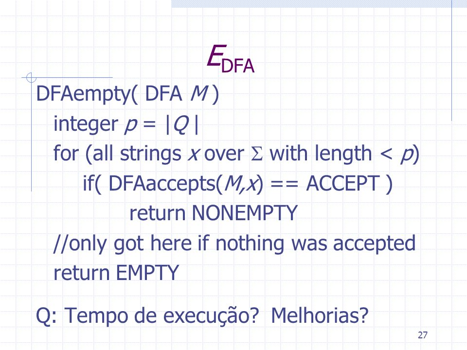 27 E DFA DFAempty( DFA M ) integer p = |Q | for (all strings x over with length < p) if( DFAaccepts(M,x) == ACCEPT ) return NONEMPTY //only got here i