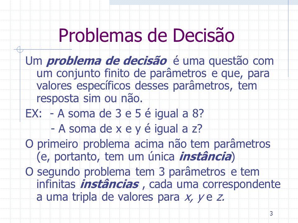 14 Problemas de Decisão Exemplo de Codificação R: Esse DFA seria representado como a 5-tupla: = ({a,b},{0,1},{(a,0,b),(a,1,b),(b,0,a),(b,1,a)},a,{a}) b a 0,1