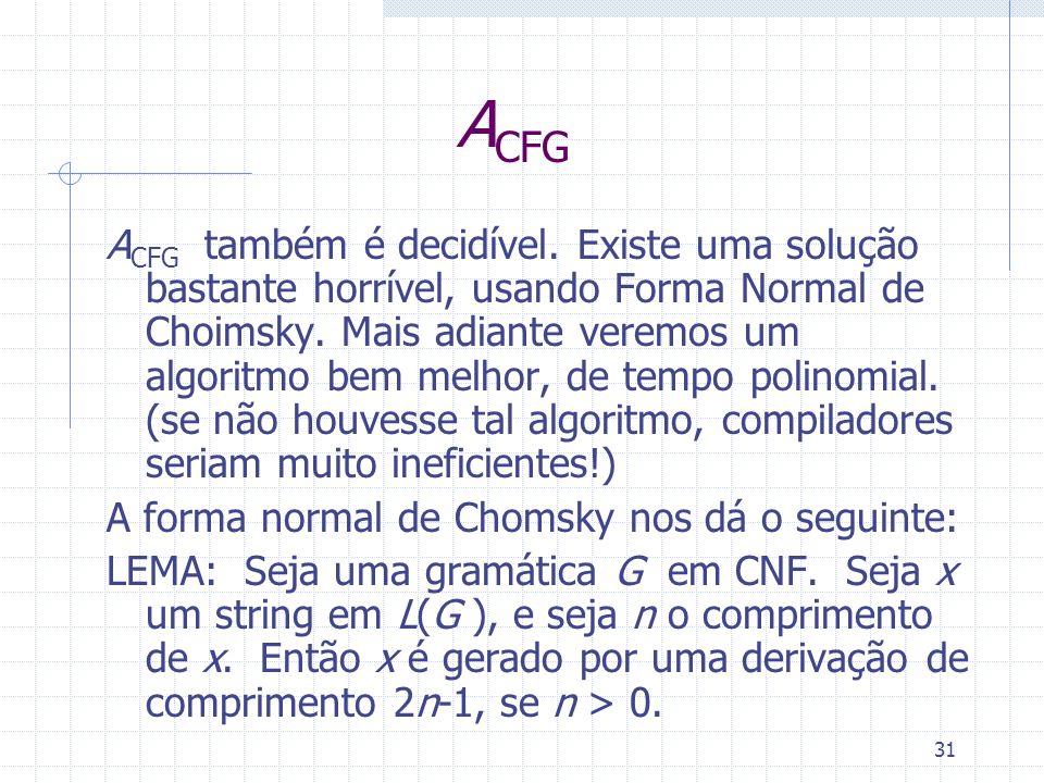 31 A CFG A CFG também é decidível. Existe uma solução bastante horrível, usando Forma Normal de Choimsky. Mais adiante veremos um algoritmo bem melhor