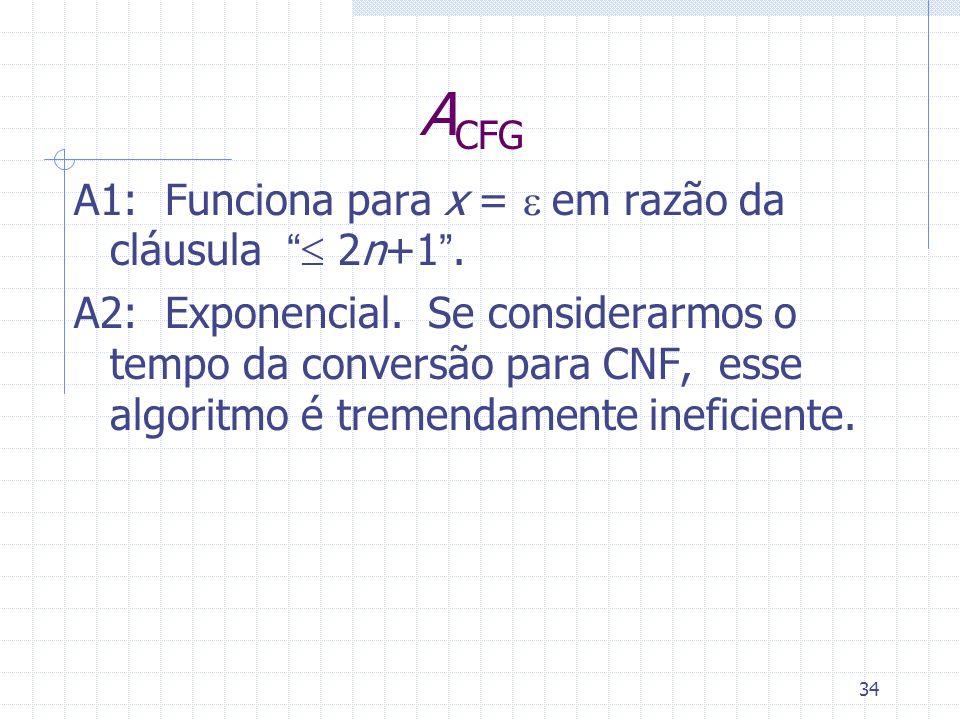 34 A CFG A1: Funciona para x = em razão da cláusula 2n+1. A2: Exponencial. Se considerarmos o tempo da conversão para CNF, esse algoritmo é tremendame