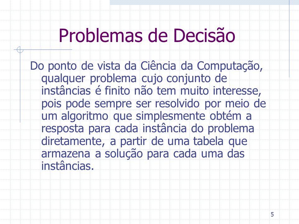 6 Problemas de Decisão como Linguagens Para estudar o que significa um problema de decisão ser solúvel computacionalmente, precisamos de um método para padronizar tais problemas e torná-los fáceis de serem entendidos por um computador.