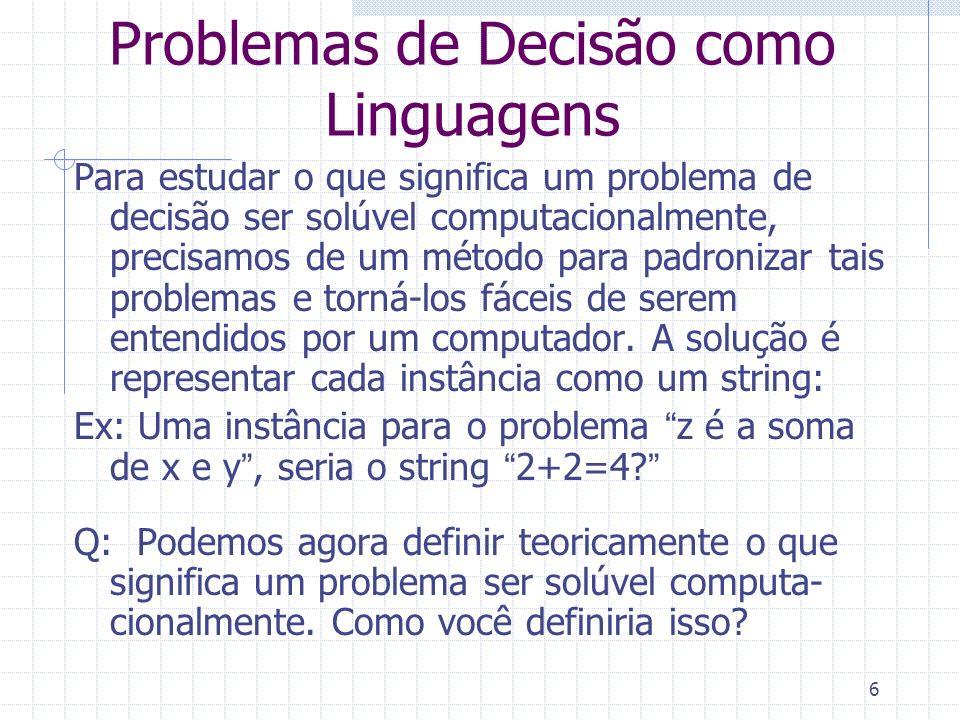 7 Problemas de Decisão como Linguagens A: Um problema de decisão P é solúvel se existe um programa de computador, cujas possíveis entradas são instâncias desse problema (codificadas como strings), e que sempre pára, produzindo a resposta correta para cada instância.