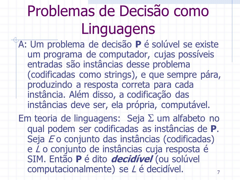7 Problemas de Decisão como Linguagens A: Um problema de decisão P é solúvel se existe um programa de computador, cujas possíveis entradas são instânc