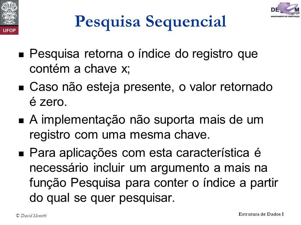 © David Menotti Estrutura de Dados I Pesquisa Sequencial Pesquisa retorna o índice do registro que contém a chave x; Caso não esteja presente, o valor retornado é zero.