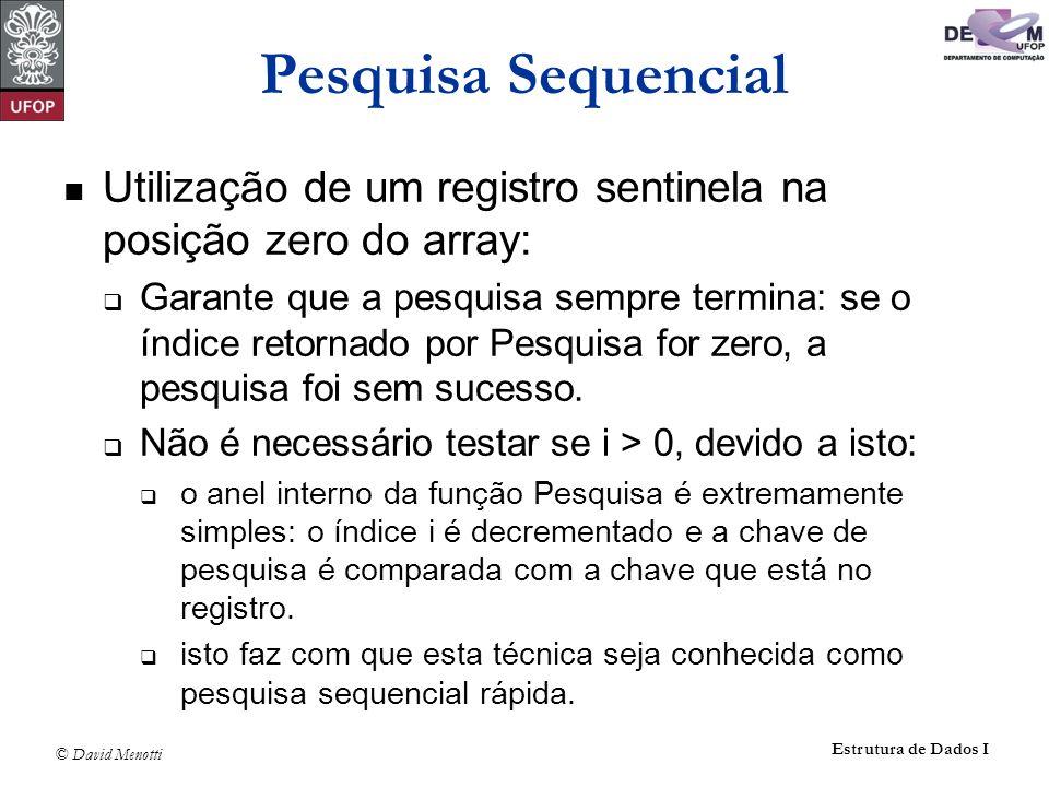 © David Menotti Estrutura de Dados I Pesquisa Sequencial Utilização de um registro sentinela na posição zero do array: Garante que a pesquisa sempre termina: se o índice retornado por Pesquisa for zero, a pesquisa foi sem sucesso.