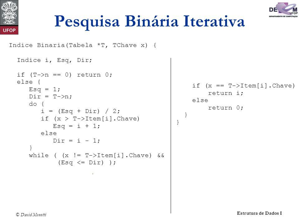 © David Menotti Estrutura de Dados I Pesquisa Binária Iterativa Indice Binaria(Tabela *T, TChave x) { Indice i, Esq, Dir; if (T->n == 0) return 0; else { Esq = 1; Dir = T->n; do { i = (Esq + Dir) / 2; if (x > T->Item[i].Chave) Esq = i + 1; else Dir = i - 1; } while ( (x != T->Item[i].Chave) && (Esq <= Dir) ); if (x == T->Item[i].Chave) return i; else return 0; }